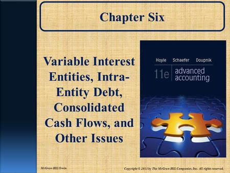 Chapter Six Variable Interest Entities, Intra- Entity Debt, Consolidated Cash Flows, and Other Issues Copyright © 2013 by The McGraw-Hill Companies, Inc.