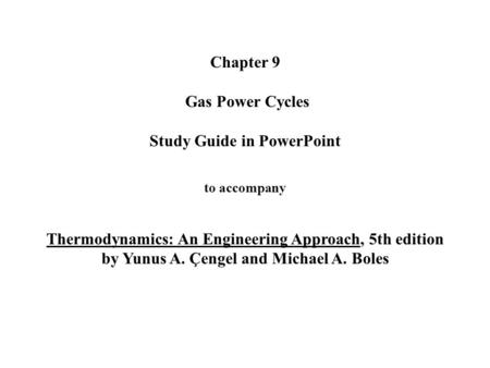 Chapter 9 Gas Power Cycles Study Guide in PowerPoint to accompany Thermodynamics: An Engineering Approach, 5th edition by Yunus A. Çengel and Michael.