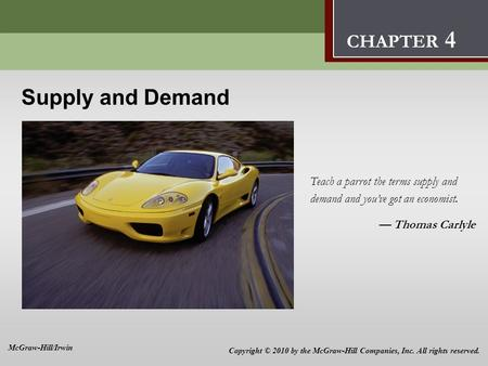 Supply and Demand 4 Teach a parrot the terms supply and demand and youve got an economist. Thomas Carlyle CHAPTER 4 Copyright © 2010 by the McGraw-Hill.