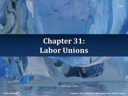 Chapter 31: Labor Unions Copyright © 2013 by The McGraw-Hill Companies, Inc. All rights reserved. McGraw-Hill/Irwin 13e.