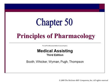 © 2009 The McGraw-Hill Companies, Inc. All rights reserved Principles of Pharmacology PowerPoint® presentation to accompany: Medical Assisting Third Edition.