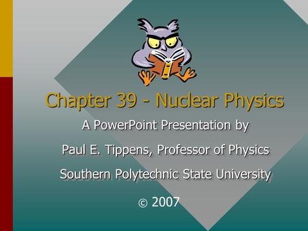 Chapter 39 - Nuclear Physics A PowerPoint Presentation by Paul E. Tippens, Professor of Physics Southern Polytechnic State University A PowerPoint Presentation.