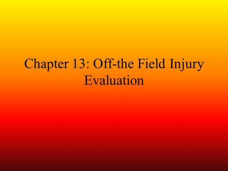 Chapter 13: Off-the Field Injury Evaluation. Evaluation of Sports Injuries Essential skill Four distinct evaluations –Pre-participation (prior to start.