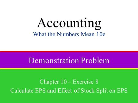 Demonstration Problem Chapter 10 – Exercise 8 Calculate EPS and Effect of Stock Split on EPS Accounting What the Numbers Mean 10e.