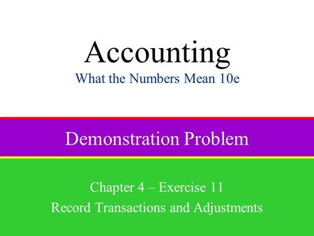 Demonstration Problem Chapter 4 – Exercise 11 Record Transactions and Adjustments Accounting What the Numbers Mean 10e.