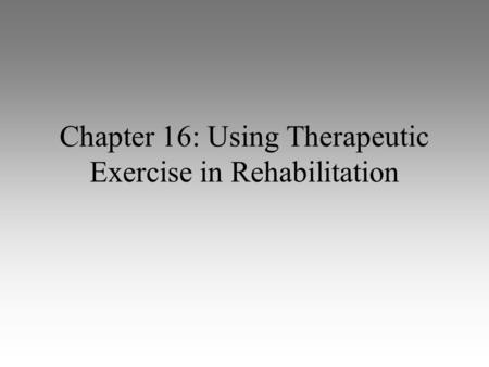 Chapter 16: Using Therapeutic Exercise in Rehabilitation.