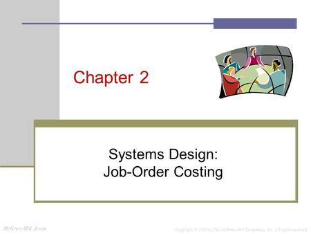 McGraw-Hill /Irwin Copyright © 2008 by The McGraw-Hill Companies, Inc. All rights reserved. Chapter 2 Systems Design: Job-Order Costing.