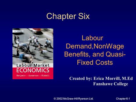 © 2002 McGraw-Hill Ryerson Ltd.Chapter 6-1 Chapter Six Labour Demand,NonWage Benefits, and Quasi- Fixed Costs Created by: Erica Morrill, M.Ed Fanshawe.