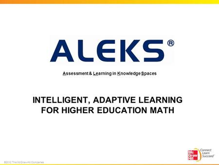 ©2012 The McGraw-Hill Companies INTELLIGENT, ADAPTIVE LEARNING FOR HIGHER EDUCATION MATH Assessment & Learning in Knowledge Spaces.