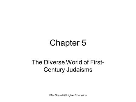 ©McGraw-Hill Higher Education Chapter 5 The Diverse World of First- Century Judaisms.