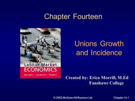 © 2002 McGraw-Hill Ryerson Ltd.Chapter 14-1 Chapter Fourteen Unions Growth and Incidence Created by: Erica Morrill, M.Ed Fanshawe College.