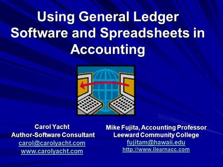 Using General Ledger Software and Spreadsheets in Accounting Carol Yacht Author-Software Consultant Author-Software Consultant