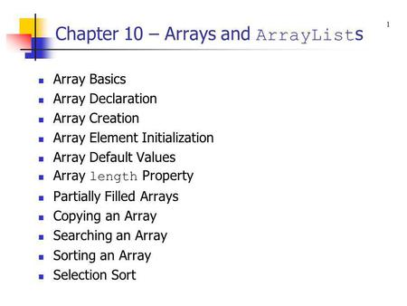 Chapter 10 – Arrays and ArrayList s Array Basics Array Declaration Array Creation Array Element Initialization Array Default Values Array length Property.