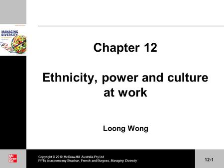 . Chapter 12 Ethnicity, power and culture at work Loong Wong Copyright 2010 McGraw-Hill Australia Pty Ltd PPTs to accompany Strachan, French and Burgess,
