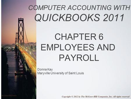 Donna Kay Maryville University of Saint Louis COMPUTER ACCOUNTING WITH QUICKBOOKS 2011 CHAPTER 6 EMPLOYEES AND PAYROLL Copyright © 2012 by The McGraw-Hill.