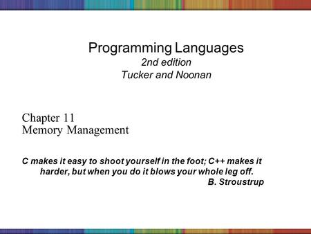 Copyright © 2006 The McGraw-Hill Companies, Inc. Programming Languages 2nd edition Tucker and Noonan Chapter 11 Memory Management C makes it easy to shoot.