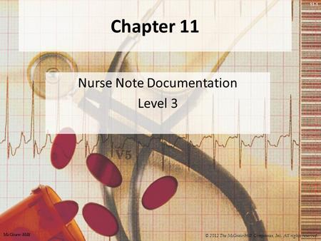 11-1 Chapter 11 Nurse Note Documentation Level 3 © 2012 The McGraw-Hill Companies, Inc. All rights reserved. McGraw-Hill.
