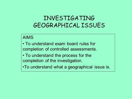 INVESTIGATING GEOGRAPHICAL ISSUES AIMS To understand exam board rules for completion of controlled assessments. To understand the process for the completion.