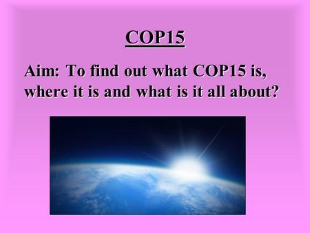 COP15 Aim: To find out what COP15 is, where it is and what is it all about?