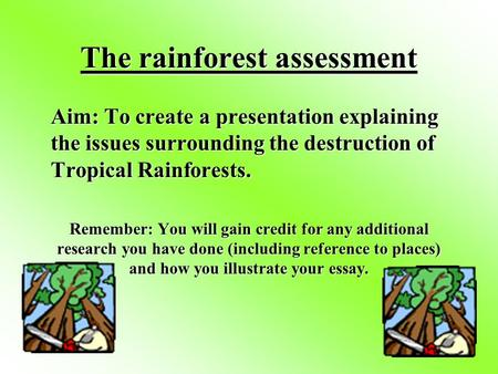 The rainforest assessment Aim: To create a presentation explaining the issues surrounding the destruction of Tropical Rainforests. Remember: You will.