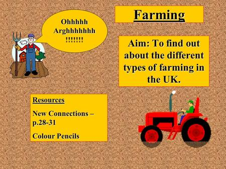 Farming Aim: To find out about the different types of farming in the UK. Resources New Connections – p.28-31 Colour Pencils OhhhhhArghhhhhhh !!!!!!!