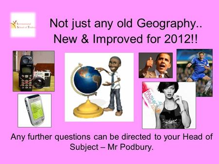 Not just any old Geography.. New & Improved for 2012!! Any further questions can be directed to your Head of Subject – Mr Podbury.