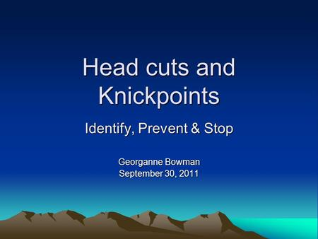 Head cuts and Knickpoints Identify, Prevent & Stop Georganne Bowman September 30, 2011.