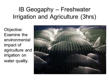 IB Geogaphy – Freshwater Irrigation and Agriculture (3hrs) Objective: Examine the environmental impact of agriculture and irrigation on water quality.