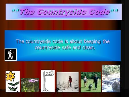 **The Countryside Code** The countryside code is about keeping the countryside safe and clean.