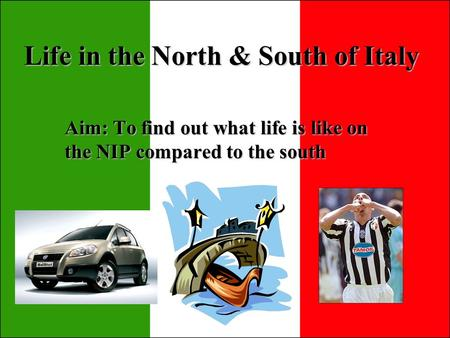 Life in the North & South of Italy Aim: To find out what life is like on the NIP compared to the south.