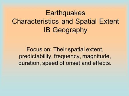 Earthquakes Characteristics and Spatial Extent IB Geography Focus on: Their spatial extent, predictability, frequency, magnitude, duration, speed of onset.