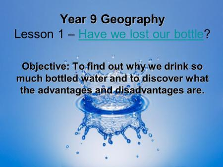 Year 9 Geography Year 9 Geography Lesson 1 – Have we lost our bottle?Have we lost our bottle Objective: To find out why we drink so much bottled water.