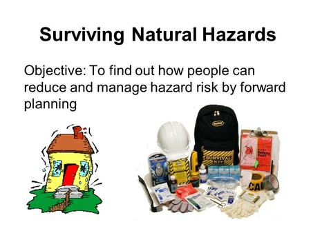 Surviving Natural Hazards Objective: To find out how people can reduce and manage hazard risk by forward planning.