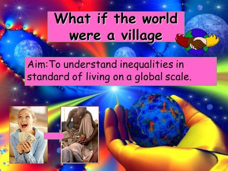 What if the world were a village Aim:To understand inequalities in standard of living on a global scale.