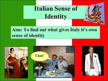 Italian Sense of Identity Aim: To find out what gives Italy its own sense of identity Ciao!