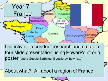 Year 7 - France Objective: To conduct research and create a four slide presentation using PowerPoint or a poster (and a Google Earth tour if you know how.