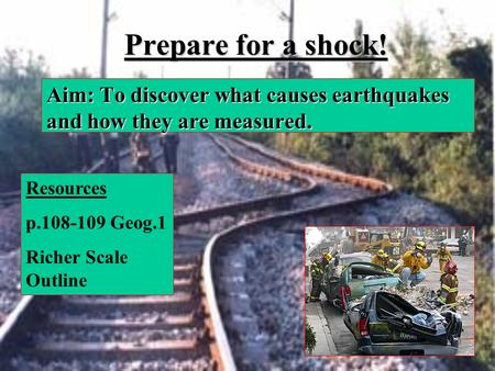 Prepare for a shock! Aim: To discover what causes earthquakes and how they are measured. Resources p.108-109 Geog.1 Richer Scale Outline.