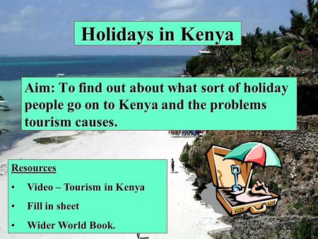 Holidays in Kenya Aim: To find out about what sort of holiday people go on to Kenya and the problems tourism causes. Resources Video – Tourism in KenyaVideo.