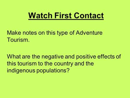 Watch First Contact Make notes on this type of Adventure Tourism. What are the negative and positive effects of this tourism to the country and the indigenous.
