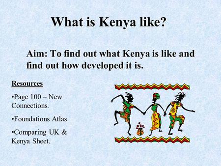 What is Kenya like? Aim: To find out what Kenya is like and find out how developed it is. Resources Page 100 – New Connections. Foundations Atlas Comparing.