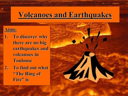 Volcanoes and Earthquakes Aims: 1.To discover why there are no big earthquakes and volcanoes in Toulouse 2.To find out what The Ring of Fire is.