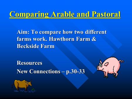 Comparing Arable and Pastoral Aim: To compare how two different farms work. Hawthorn Farm & Beckside Farm Resources New Connections – p.30-33.