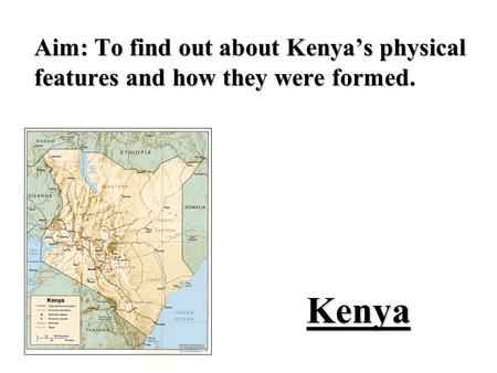 Kenya Aim: To find out about Kenyas physical features and how they were formed.