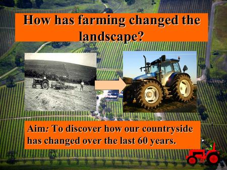 How has farming changed the landscape? Aim: To discover how our countryside has changed over the last 60 years.
