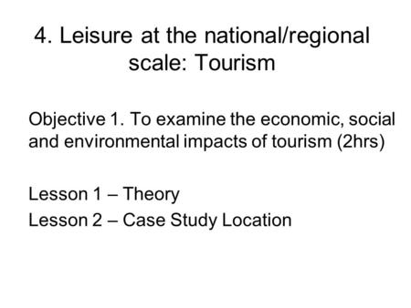 4. Leisure at the national/regional scale: Tourism Objective 1. To examine the economic, social and environmental impacts of tourism (2hrs) Lesson 1 –