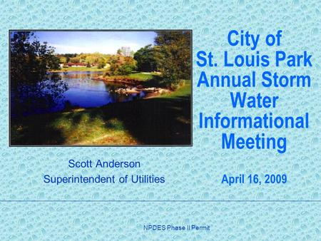 NPDES Phase II Permit City of St. Louis Park Annual Storm Water Informational Meeting April 16, 2009 Scott Anderson Superintendent of Utilities.