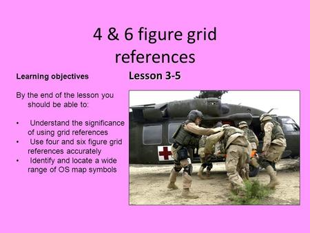 Lesson 3-5 4 & 6 figure grid references Lesson 3-5 Learning objectives By the end of the lesson you should be able to: Understand the significance of using.