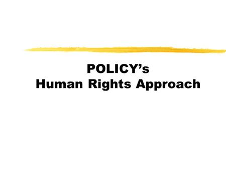 POLICYs Human Rights Approach. 1. Identify the Health Problem: collect and analyze maternal/reproductive health/HIV data zReports from UN and NGOs zHuman.