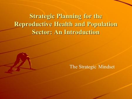 Strategic Planning for the Reproductive Health and Population Sector: An Introduction The Strategic Mindset.