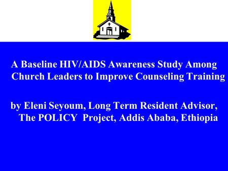 A Baseline HIV/AIDS Awareness Study Among Church Leaders to Improve Counseling Training by Eleni Seyoum, Long Term Resident Advisor, The POLICY Project,